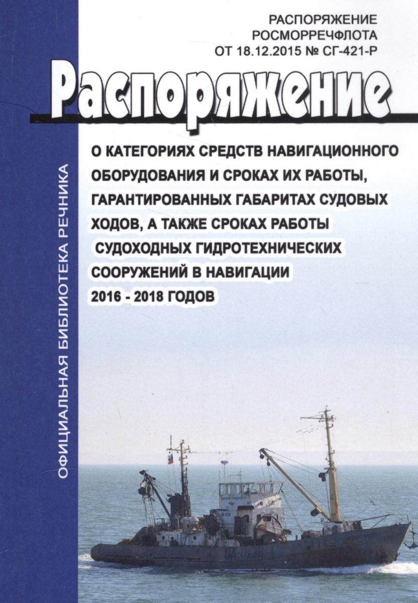 О категориях средств навигационного оборудования и сроках их работы, гарантированных габаритах судовых ходов, а также сроках работы судоходных гидротехнических сооружений в навигациях 2016-2018 годов. Распоряжение Росморресфлота от 18.12.2015 № СГ-421-Р