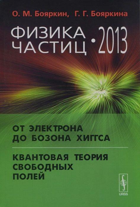 Бояркин О., Бояркина Г. Физика частиц - 2013: От электрона до бозона Хиггса. Квантовая теория свободных полей владимир неволин квантовая физика и нанотехнологии