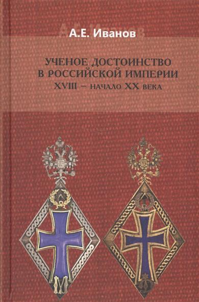 Иванов А. Ученое достоинство в Российской Империи XVIII - начало XX века