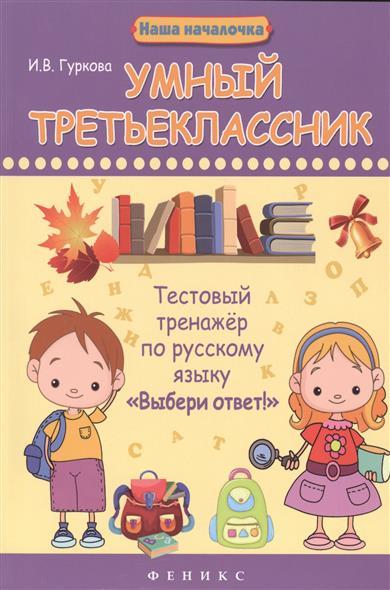 Гуркова И. Умный третьеклассник. Тестовый тренажер по русскому языку Выбери ответ!