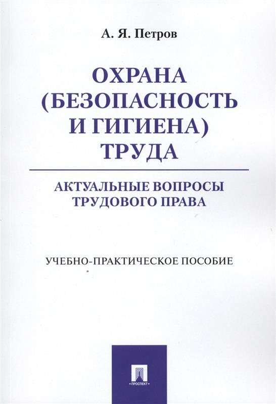 Петров А. Охрана (безопасность и гигиена) труда. Актуальные вопросы трудового права. Учебно-практическое пособие