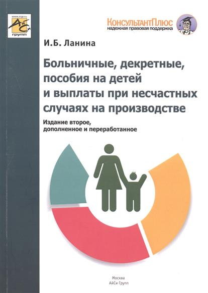 Больничные, декретные, пособия на детей и выплаты при несчастных случаях на производстве. Издание 2-е, переработанное и дополненное