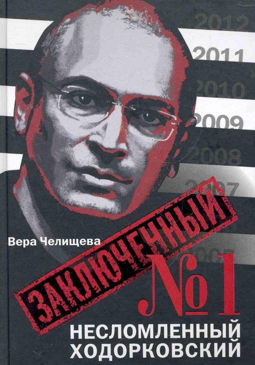 Челищева В. Заключенный № 1 Несломленный Ходорковский заключенный 1 несломленный ходорковский