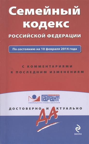 Семейный кодекс Российской Федерации. По состоянию на 10 февраля 2014 года. С комментариями к последним изменениям
