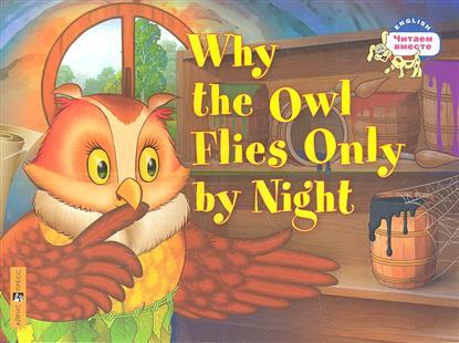 Почему сова летает только ночью = Why the Owl Flies Only by Night