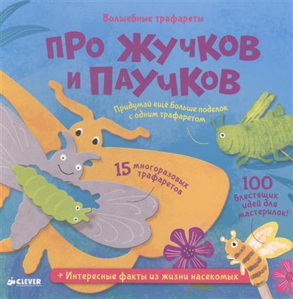 Про жучков и паучков Волшебные трафареты 15 многоразовых трафаретов 100 блестящих идей для мастерилок Интересные факты из жизни насекомых