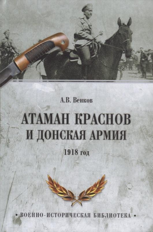 Венков А. Атаман Краснов и Донская армия. 1918 год