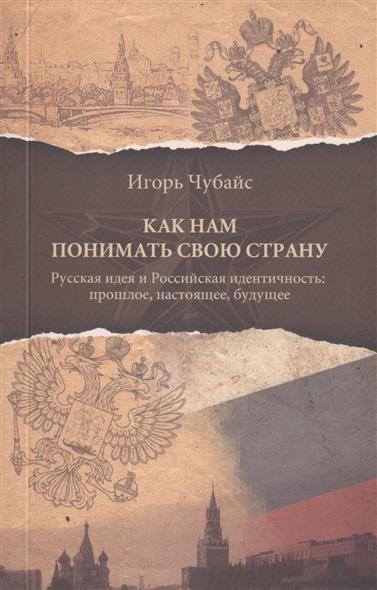 Как нам понимать свою страну. Русская идея и Российская идентичность: прошлое, настоящее, будущее.