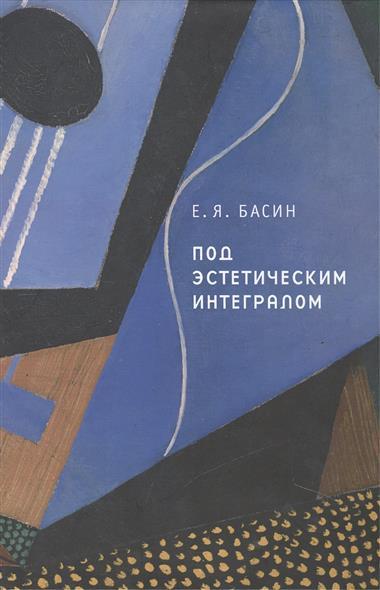 Басин Е. Под эстетическим интегралом басин е любовь и искусство