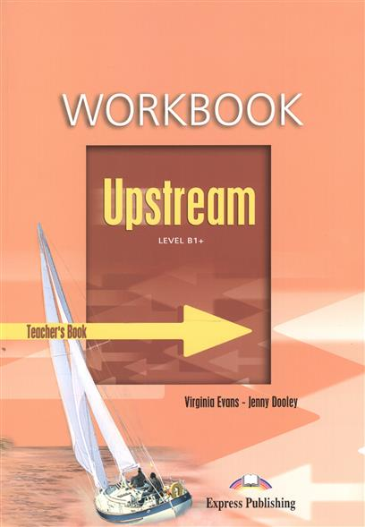 Evans V., Dooley J. Upstream B1+ Intermediate. Workbook. Teacher's Book ISBN: 9781846793134 upstream pre intermediate b1 workbook teacher s book книга для учителя к рабочей тетради