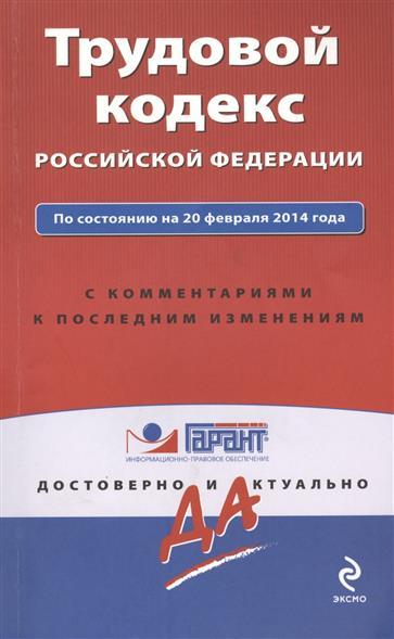 Трудовой кодекс Российской Федерации. По состоянию на 20 февраля 2014 года. С комментариями к последним изменениям
