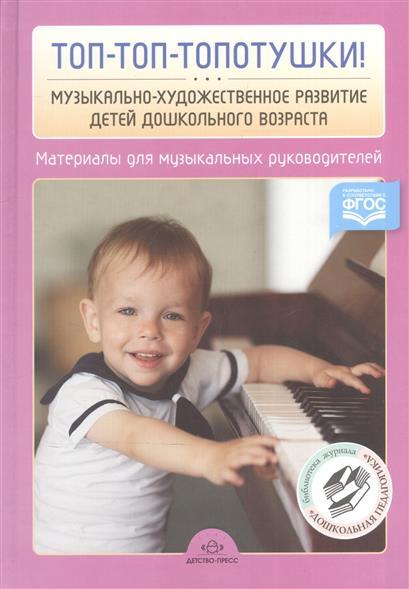 Топ-топ-топотушки! Музыкально-художественное развитие детей дошкольного возраста. Материалы для музыкальных руководителей ДОО