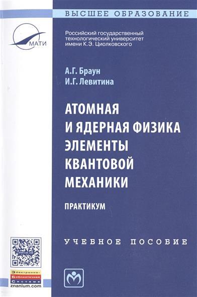 Браун А., Левитина И. Атомная и ядерная физика. Элементы квантовой механики. Практикум атомная энергия