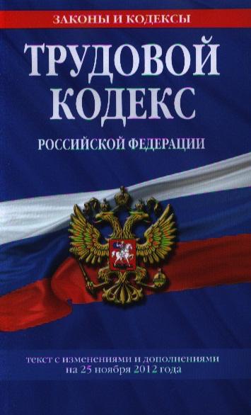 Трудовой кодекс Российской Федерации. Части первая и вторая. Текст с изменениями и дополнениями на 25 ноября 2012 года