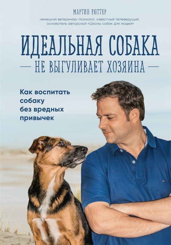 Рюттер М. Идеальная собака не выгуливает хозяина. Как воспитать собаку без вредных привычек комплект плакатов профилактика вредных привычек фгос