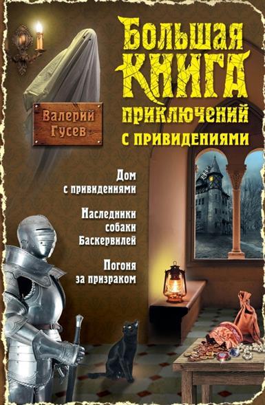 Большая книга приключений с привидениями: Дом с привидениями. Наследники собаки Баскервилей. Погоня за призраком