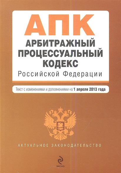 Арбитражный процессуальный кодекс Российской Федерации. Текст с изменениями и дополнениями на 1 апреля 2013 года