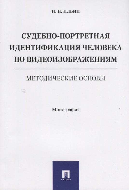 Ильин Н. Судебно-портретная идентификация человека по видеоизображениям. Методические основы. Монография