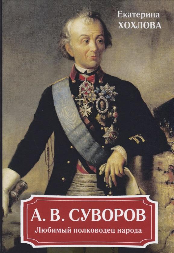 Хохлова Е. А.В. Суворов. Любимый полководец народа полководец