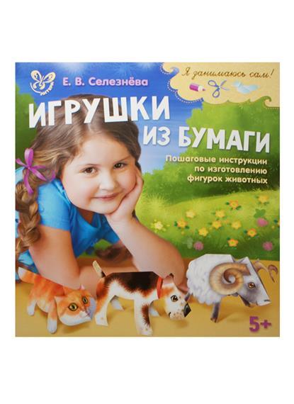 Селезнева Е. Игрушки из бумаги. Пошаговые инструкции по изготовлению фигурок животных (5+) е в селезнева цветы и игрушки из скрученной бумаги квиллинг для малышей