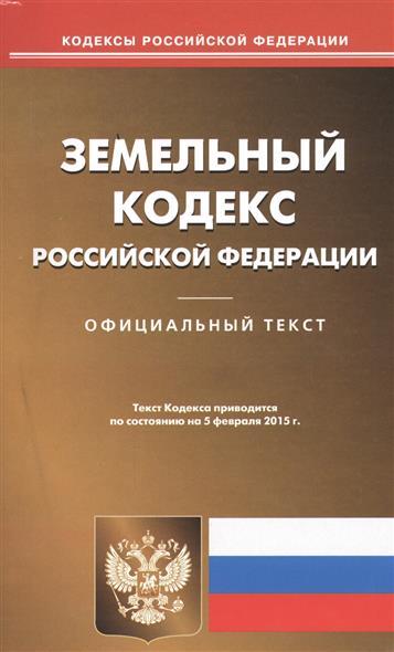 Земельный кодекс Российской Федерации. Официальный текст. Текст Кодекса приводится по состоянию на 5 февраля 2015 г.