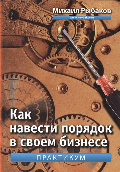 Как навести порядок в своем бизнесе. Как построить надежную систему из ненадежных элементов. Практикум. 5-е издание, исправленное