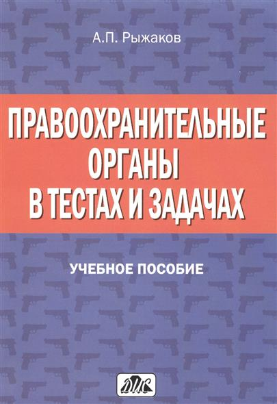 Правоохранительные органы в тестах и задачах: Учебное пособие. 2-е издание, переработанное и дополненное
