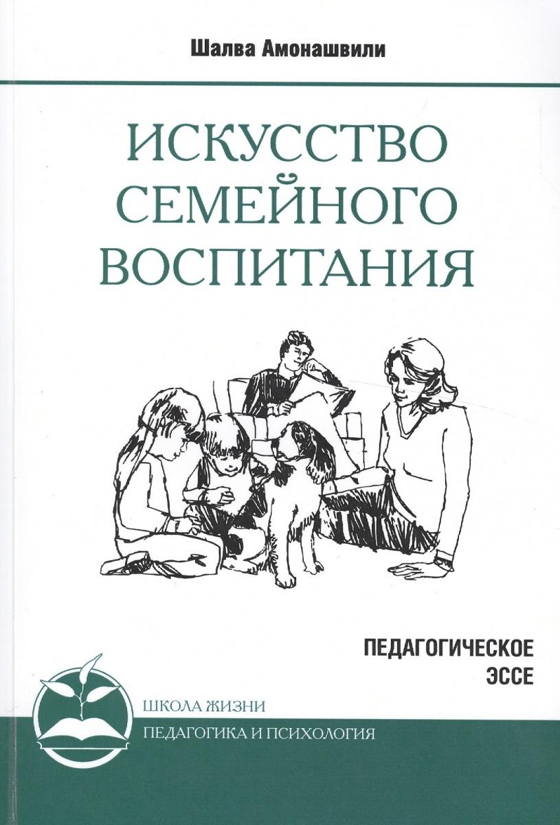 Амонашвили Ш. Искусство семейного воспитания. Педагогическое эссе амонашвили шалва александрович книги
