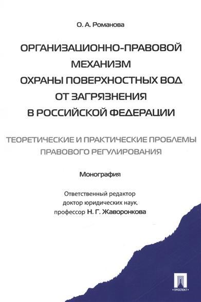 Организационно-правовой механизм охраны поверхностных вод от загрязнения в Российской Федерации: теоретические и практические проблемы правового регулирования. Монография