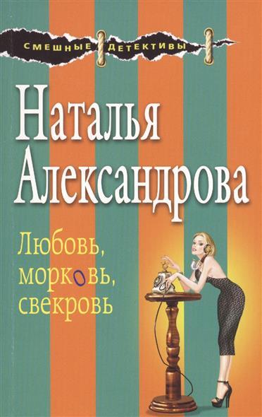 Александрова Н. Любовь, морковь, свекровь любовь морковь