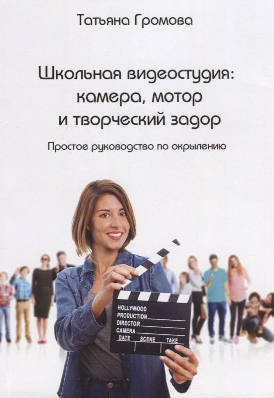 Фото Громова Т. Школьная видеостудия: камера, мотор и творческий задор. Простое руководство по окрылению
