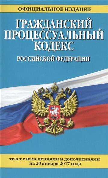 Гражданский процессуальный кодекс Российской Федерации. Текст с изменениями и дополнениями на 20 января 2017 года
