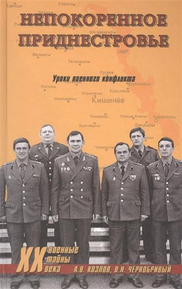 Козлов А., Чернобривый В. Непокоренное Приднестровье. Уроки военного конфликта