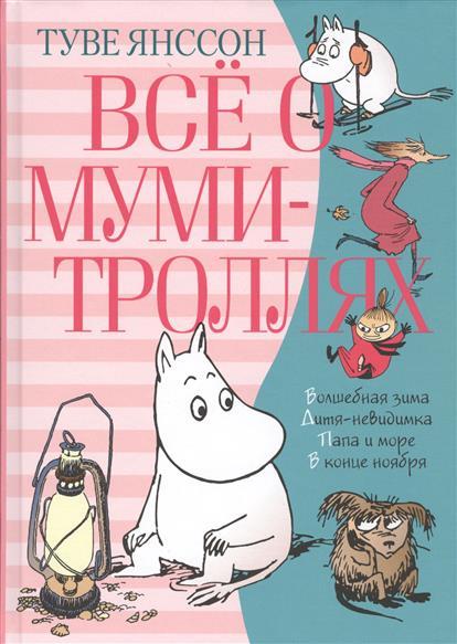 Янссон Т. Все о муми-троллях. Книга 2. Волшебная зима. Дитя-невидимка. Папа и море. В конце ноября