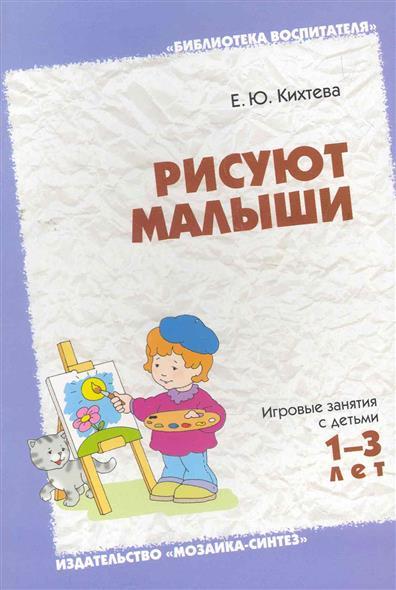 Рисуют малыши Игровые занятия с детьми 1-3 л.