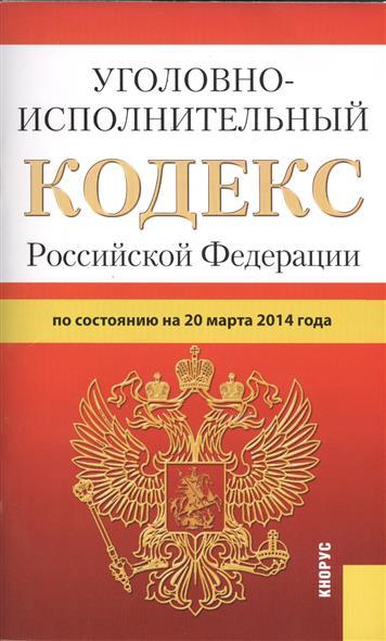 Уголовно-исполнительный кодекс Российской Федерации. По состоянию на 20 марта 2014 г.