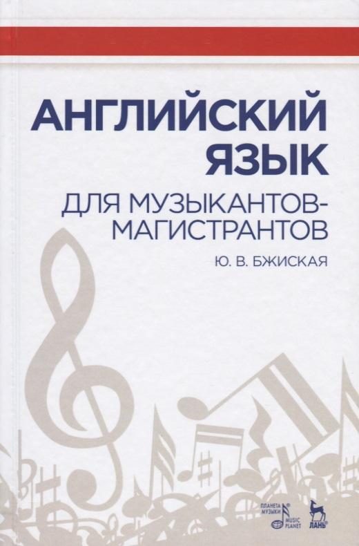 Бжиская Ю. Английский язык для музыкантов-магистрантов. Учебное пособие