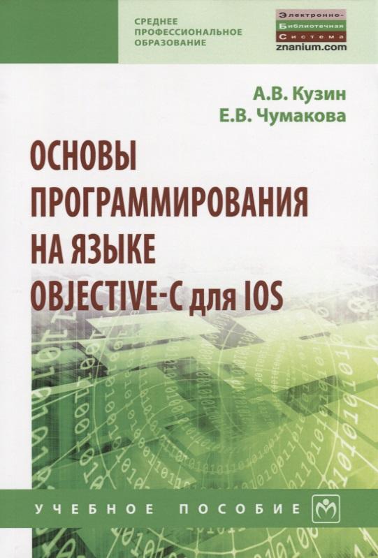 Кузин А., Чумакова Е. Основы программирования на языке Objective-C для iOS. Учебное пособие neal goldstein objective c programming for dummies
