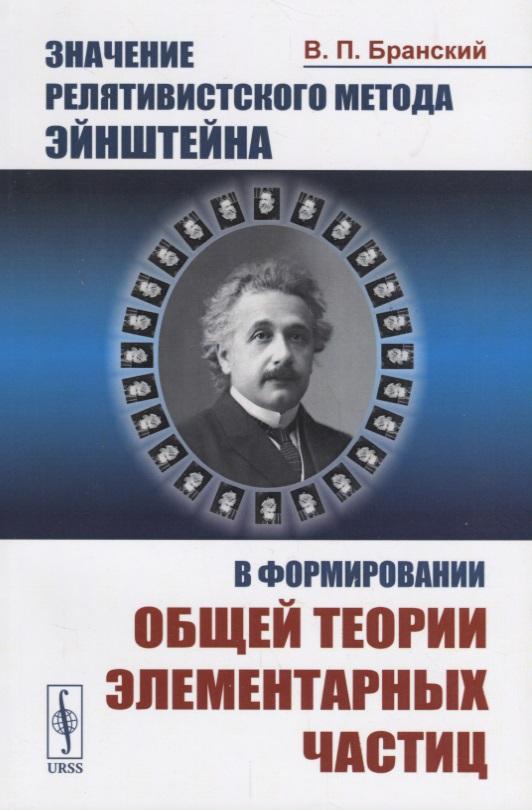 Значение релятивистского метода Эйнштейна в формировании общей теории элементарных частиц