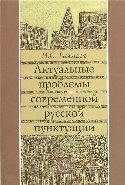 Валгина Н.: Актуальные проблемы современной русской пунктуации. Учебное пособие