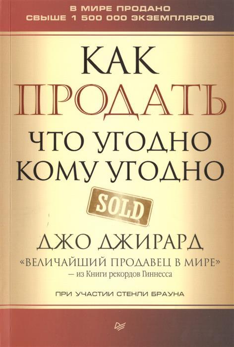 Джирард Дж., Браун С. Как продать что угодно кому угодно джирард дж продай себя дорого