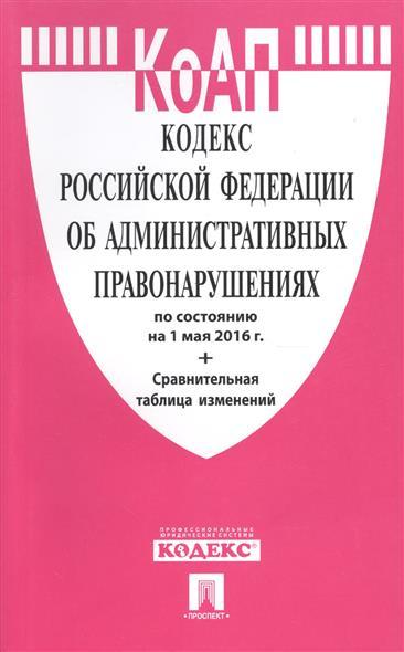 Кодекс Российской Федерации об административных правонарушениях по состоянию на 1 мая 2016 г. + Сравнительная таблица изменений