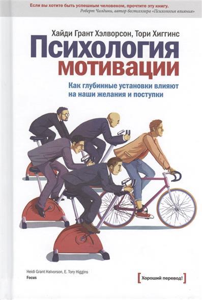 Хэлворсон Х., Хиггинс Т. Психология мотивации. Как глубинные установки влияют на наши желения и поступки хайди грант хэлворсон книга психология достижений как добиваться поставленных целей твердый переплет