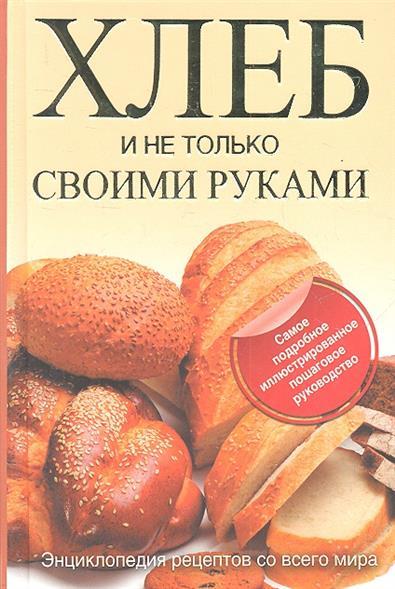 Хлеб и не только своими руками Энциклопедия рецептов…
