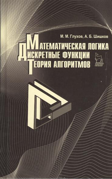 Глухов М., Шишков А. Математическая логика. Дискретные функции. Теория алгоритмов: учебное пособие