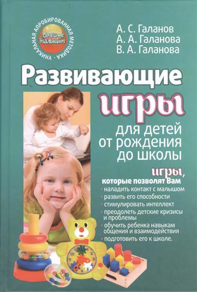 Галанов А., Галанова А., Галанова В. Развивающие игры для детей от рождения до школы развивающие игры