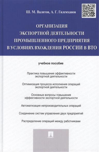 Валитов Ш., Гилемханов А. Организация экспортной деятельности промышленного предприятия в условиях вхождения России в ВТО: учебное пособие