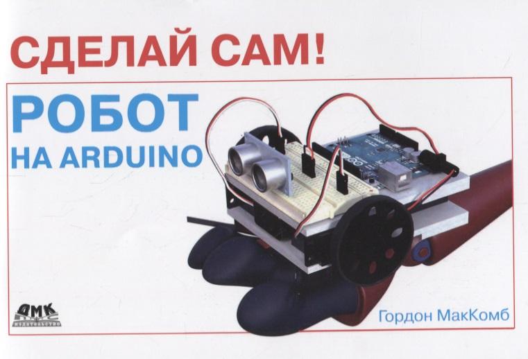 МакКомб Г. Сделай сам! Робот на Arduino