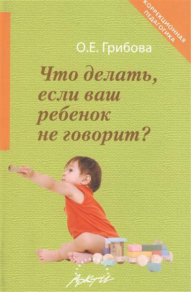 Что делать, если ваш ребенок не говорит? Книга для тех, кому это интересно