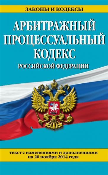 Арбитражный процессуальный кодекс Российской Федерации. Текст с изменениями и дополнениями на 20 ноября 2014 года